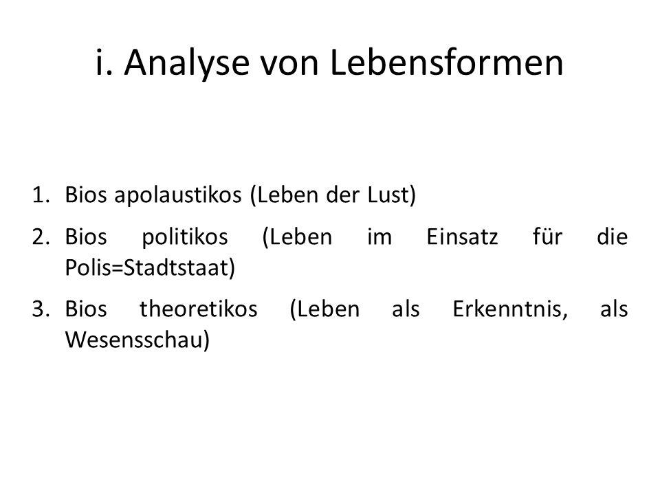 i. Analyse von Lebensformen 1.Bios apolaustikos (Leben der Lust) 2.Bios politikos (Leben im Einsatz für die Polis=Stadtstaat) 3.Bios theoretikos (Lebe