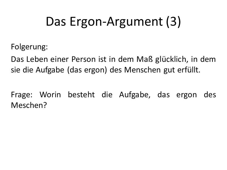 Das Ergon-Argument (3) Folgerung: Das Leben einer Person ist in dem Maß glücklich, in dem sie die Aufgabe (das ergon) des Menschen gut erfüllt.