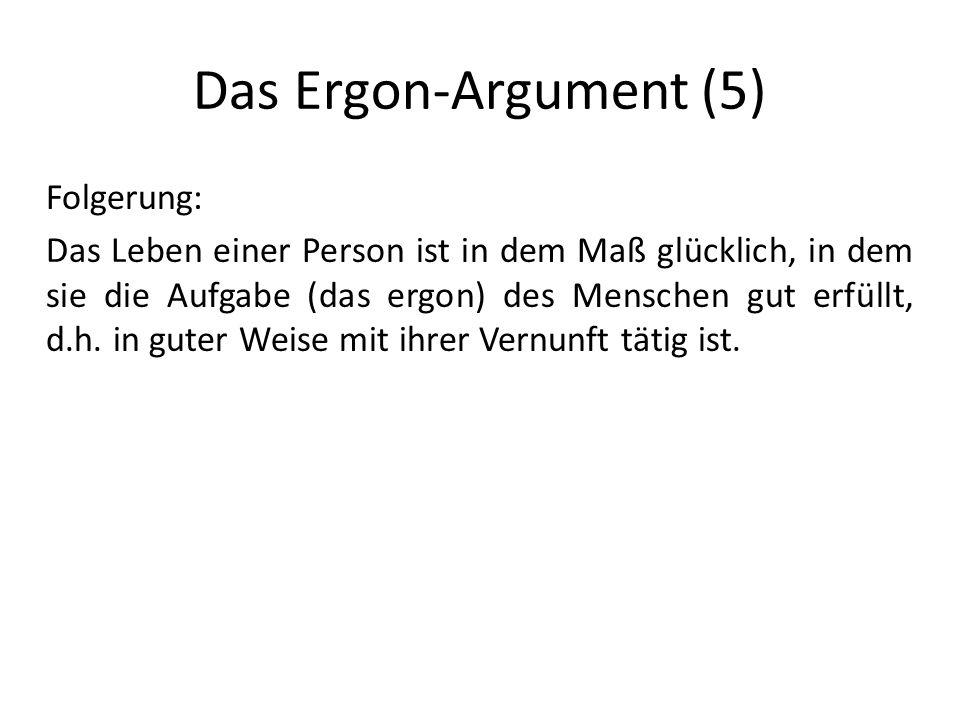 Das Ergon-Argument (5) Folgerung: Das Leben einer Person ist in dem Maß glücklich, in dem sie die Aufgabe (das ergon) des Menschen gut erfüllt, d.h.