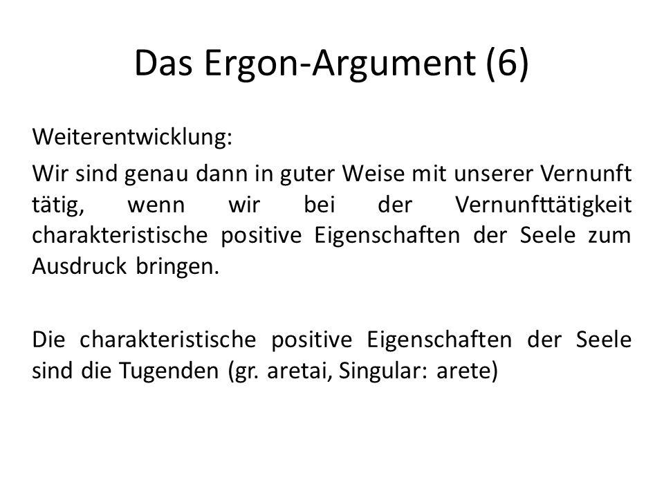 Das Ergon-Argument (6) Weiterentwicklung: Wir sind genau dann in guter Weise mit unserer Vernunft tätig, wenn wir bei der Vernunfttätigkeit charakteristische positive Eigenschaften der Seele zum Ausdruck bringen.