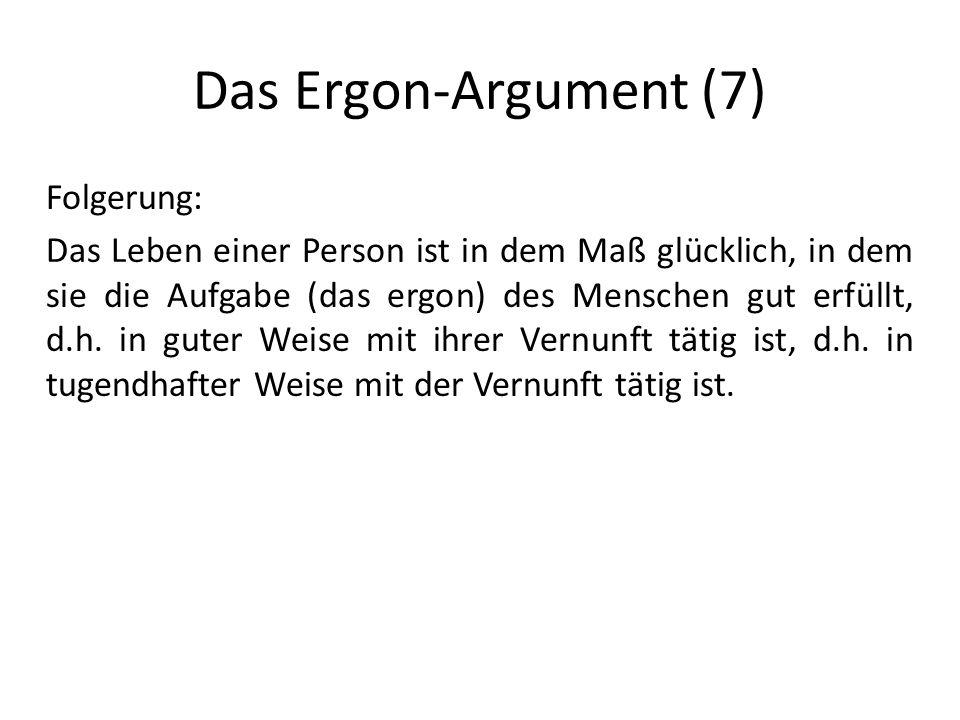 Das Ergon-Argument (7) Folgerung: Das Leben einer Person ist in dem Maß glücklich, in dem sie die Aufgabe (das ergon) des Menschen gut erfüllt, d.h.