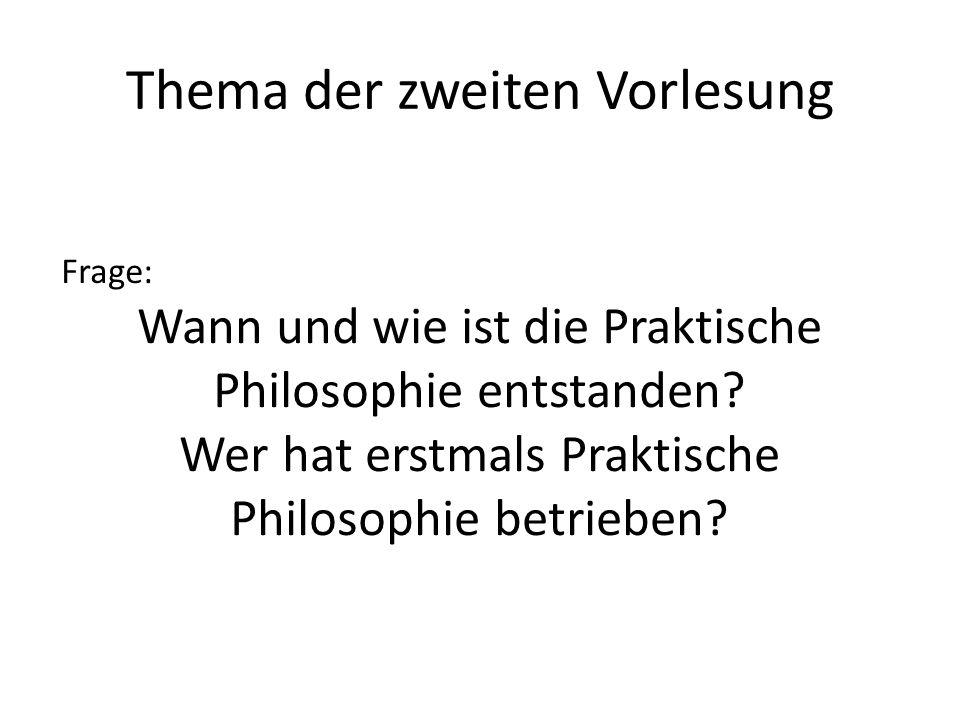 Thema der zweiten Vorlesung Frage: Wann und wie ist die Praktische Philosophie entstanden? Wer hat erstmals Praktische Philosophie betrieben?
