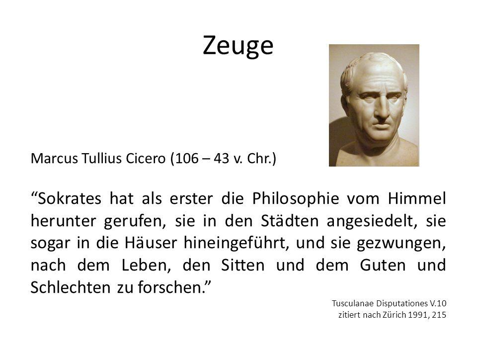 Zeuge Marcus Tullius Cicero (106 – 43 v. Chr.) Sokrates hat als erster die Philosophie vom Himmel herunter gerufen, sie in den Städten angesiedelt, si