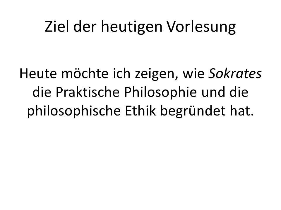 Ziel der heutigen Vorlesung Heute möchte ich zeigen, wie Sokrates die Praktische Philosophie und die philosophische Ethik begründet hat.