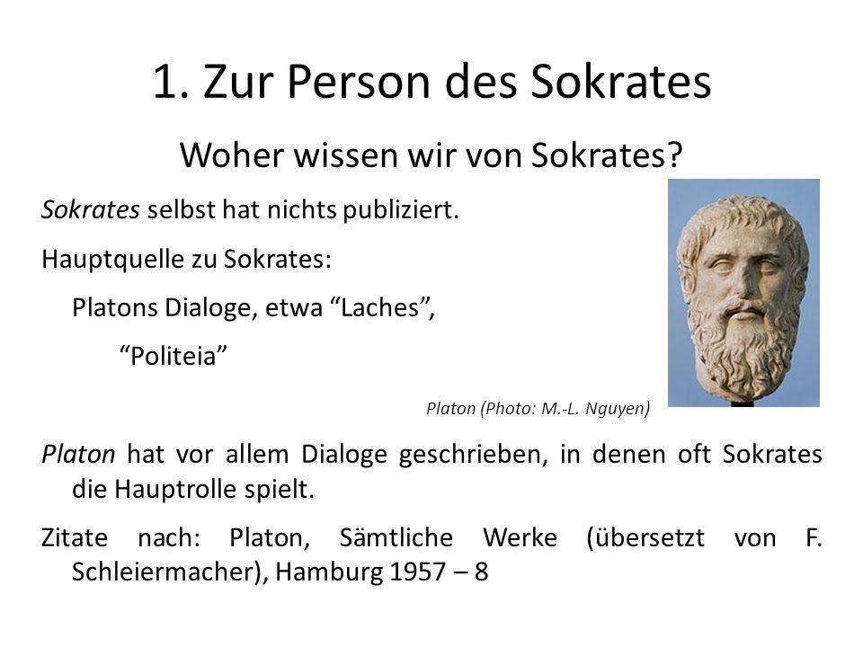 1. Zur Person des Sokrates Woher wissen wir von Sokrates? Sokrates selbst hat nichts publiziert. Hauptquelle zu Sokrates: Platons Dialoge, etwa Laches