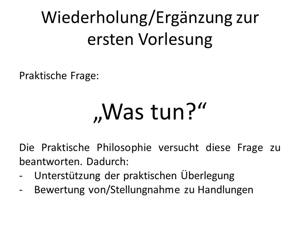 Wiederholung/Ergänzung zur ersten Vorlesung Praktische Frage: Was tun? Die Praktische Philosophie versucht diese Frage zu beantworten. Dadurch: -Unter