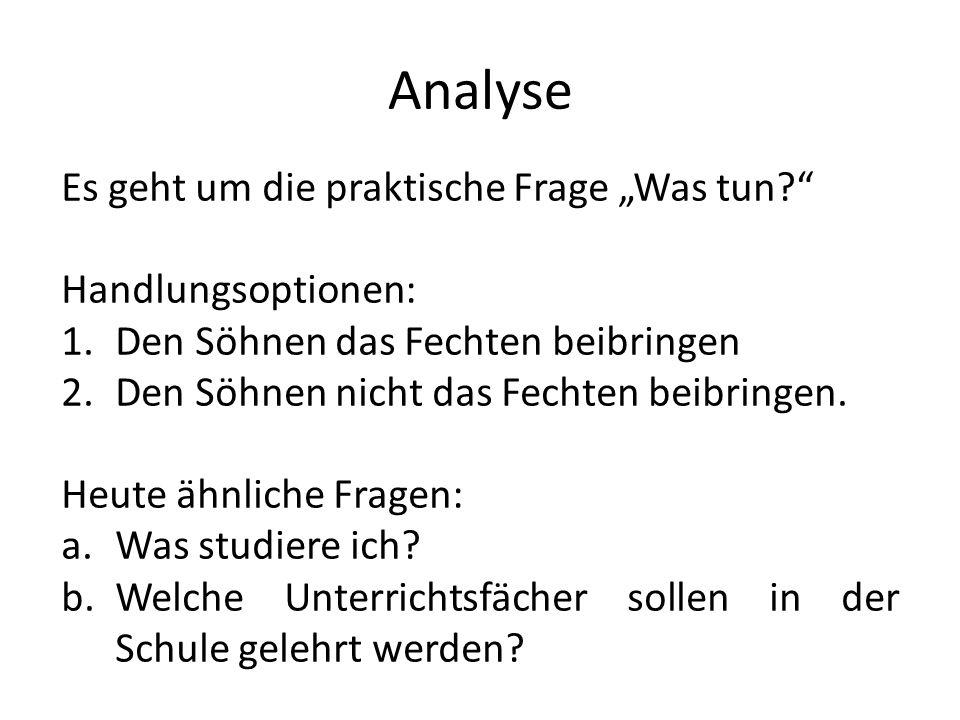 Analyse Es geht um die praktische Frage Was tun? Handlungsoptionen: 1.Den Söhnen das Fechten beibringen 2.Den Söhnen nicht das Fechten beibringen. Heu