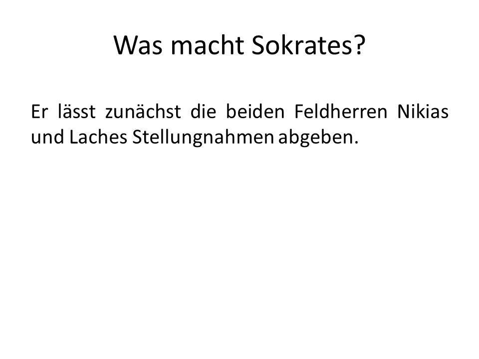 Was macht Sokrates? Er lässt zunächst die beiden Feldherren Nikias und Laches Stellungnahmen abgeben.