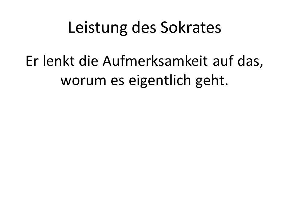 Leistung des Sokrates Er lenkt die Aufmerksamkeit auf das, worum es eigentlich geht.