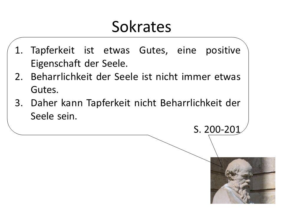 Sokrates 1.Tapferkeit ist etwas Gutes, eine positive Eigenschaft der Seele. 2.Beharrlichkeit der Seele ist nicht immer etwas Gutes. 3.Daher kann Tapfe