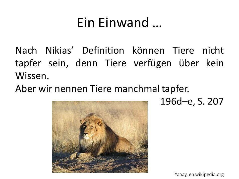 Ein Einwand … Nach Nikias Definition können Tiere nicht tapfer sein, denn Tiere verfügen über kein Wissen. Aber wir nennen Tiere manchmal tapfer. 196d