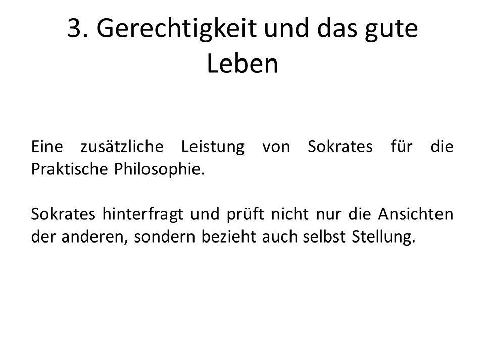 3. Gerechtigkeit und das gute Leben Eine zusätzliche Leistung von Sokrates für die Praktische Philosophie. Sokrates hinterfragt und prüft nicht nur di