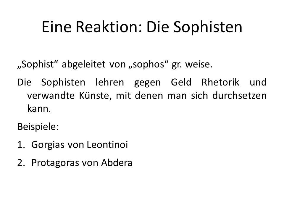 Eine Reaktion: Die Sophisten Sophist abgeleitet von sophos gr. weise. Die Sophisten lehren gegen Geld Rhetorik und verwandte Künste, mit denen man sic