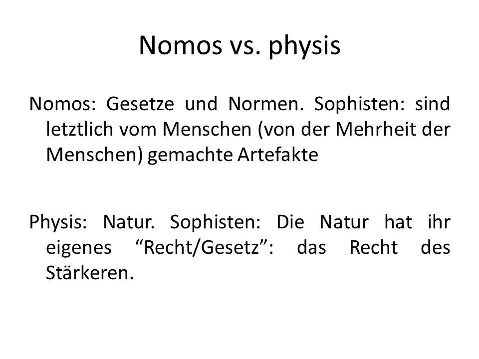 Nomos vs. physis Nomos: Gesetze und Normen. Sophisten: sind letztlich vom Menschen (von der Mehrheit der Menschen) gemachte Artefakte Physis: Natur. S