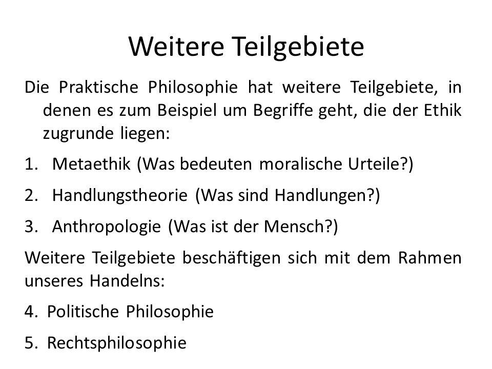 Weitere Teilgebiete Die Praktische Philosophie hat weitere Teilgebiete, in denen es zum Beispiel um Begriffe geht, die der Ethik zugrunde liegen: 1.Me
