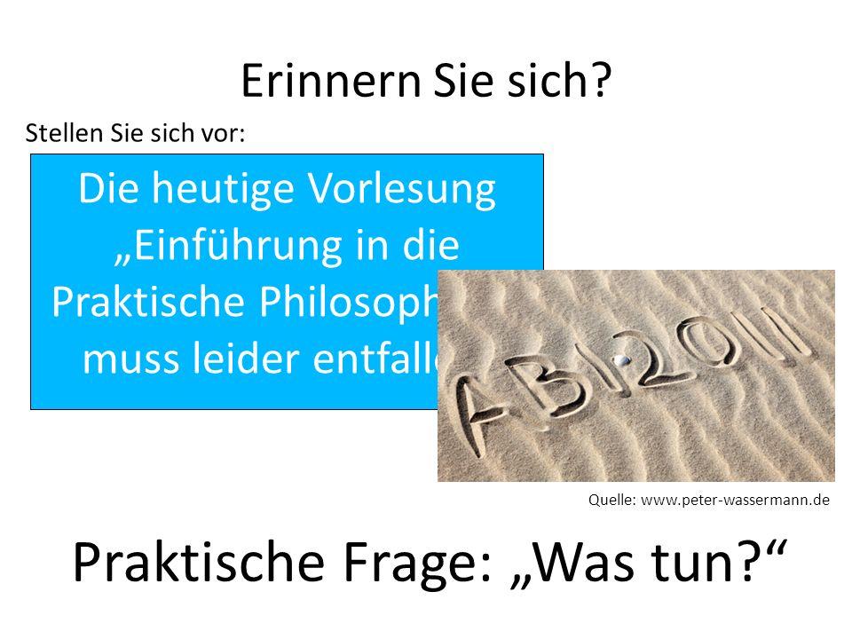 Erinnern Sie sich? Stellen Sie sich vor: Die heutige Vorlesung Einführung in die Praktische Philosophie I muss leider entfallen. Quelle: www.peter-was