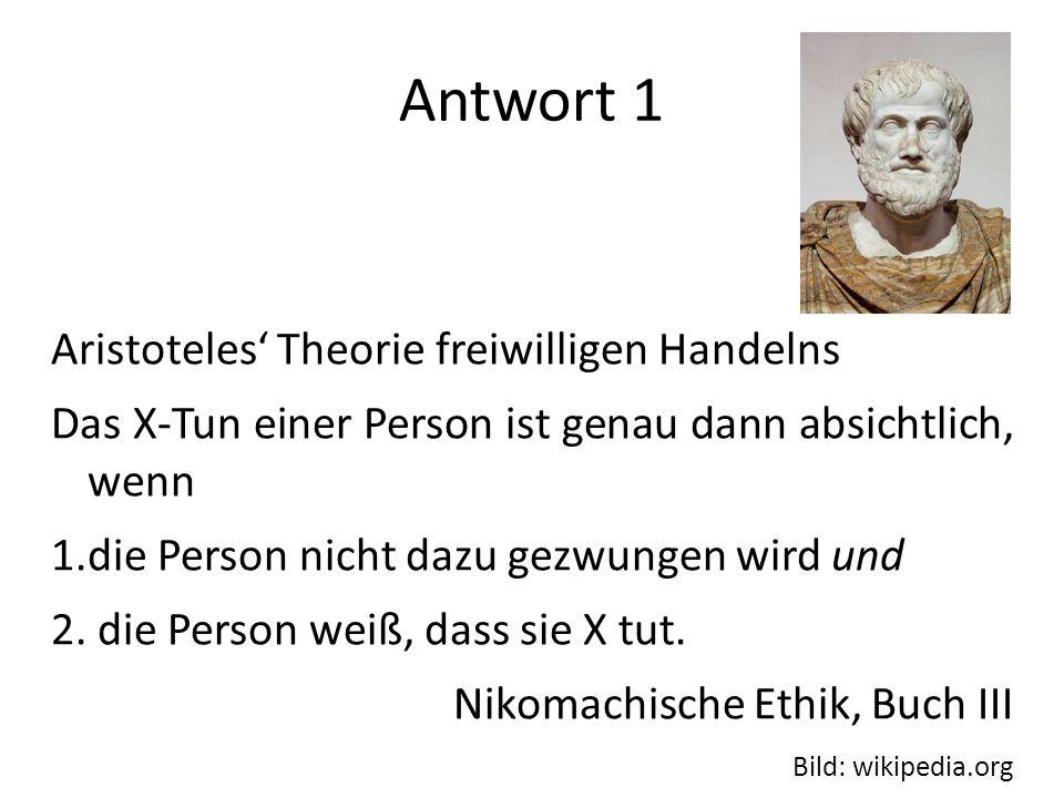 Antwort 1 Aristoteles Theorie freiwilligen Handelns Das X-Tun einer Person ist genau dann absichtlich, wenn 1.die Person nicht dazu gezwungen wird und