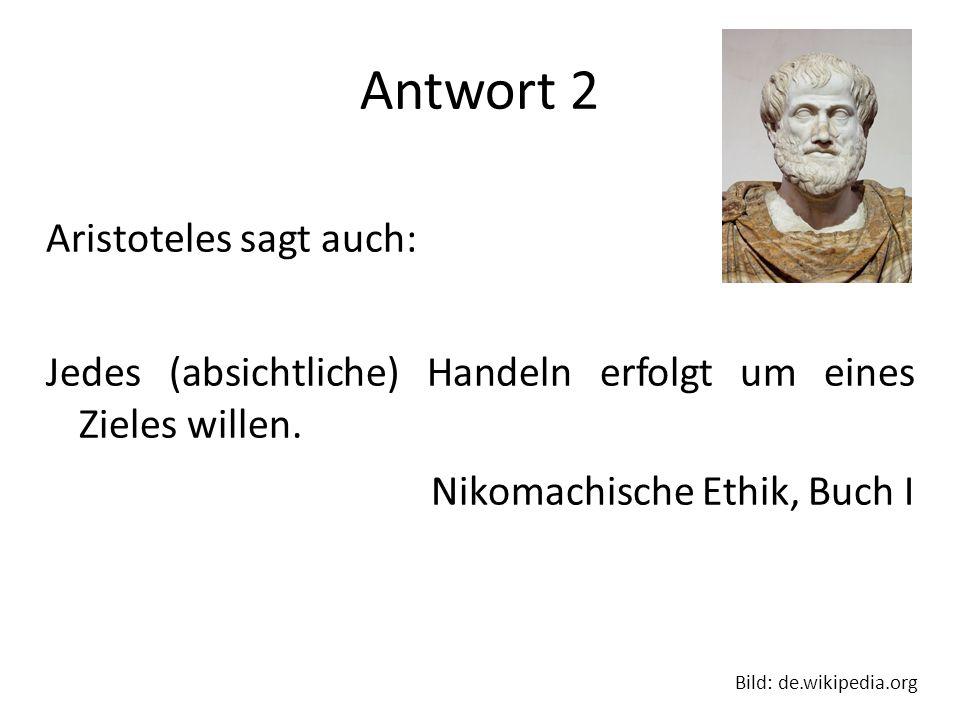 Antwort 2 Aristoteles sagt auch: Jedes (absichtliche) Handeln erfolgt um eines Zieles willen. Nikomachische Ethik, Buch I Bild: de.wikipedia.org