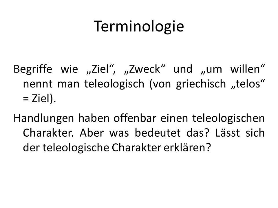 Terminologie Begriffe wie Ziel, Zweck und um willen nennt man teleologisch (von griechisch telos = Ziel). Handlungen haben offenbar einen teleologisch