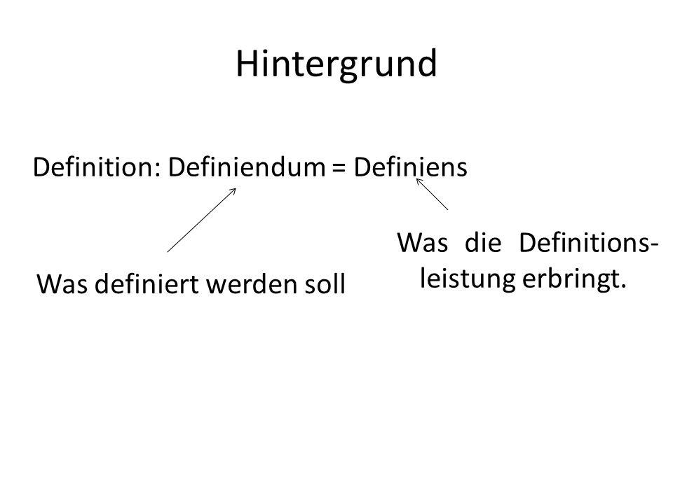 Hintergrund Definition: Definiendum = Definiens Was definiert werden soll Was die Definitions- leistung erbringt.