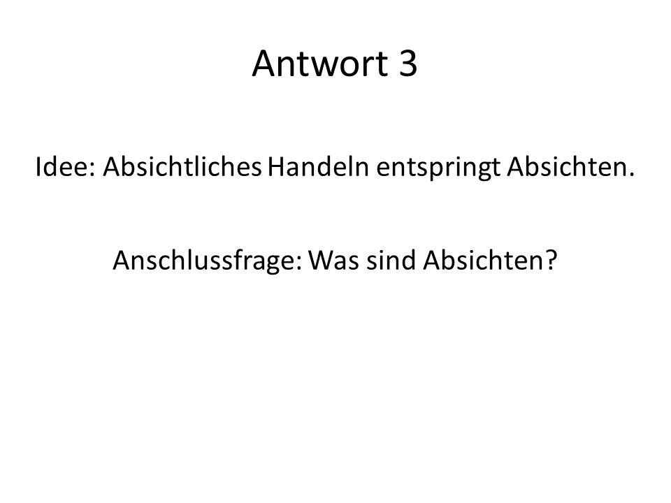 Antwort 3 Idee: Absichtliches Handeln entspringt Absichten. Anschlussfrage: Was sind Absichten?