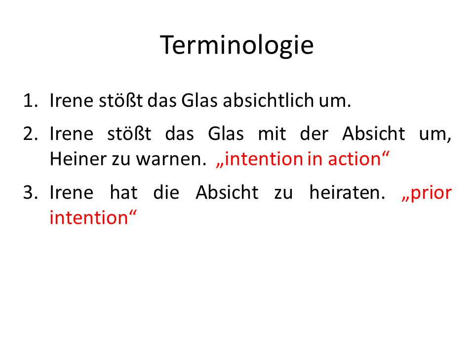 Terminologie 1.Irene stößt das Glas absichtlich um. 2.Irene stößt das Glas mit der Absicht um, Heiner zu warnen. intention in action 3.Irene hat die A
