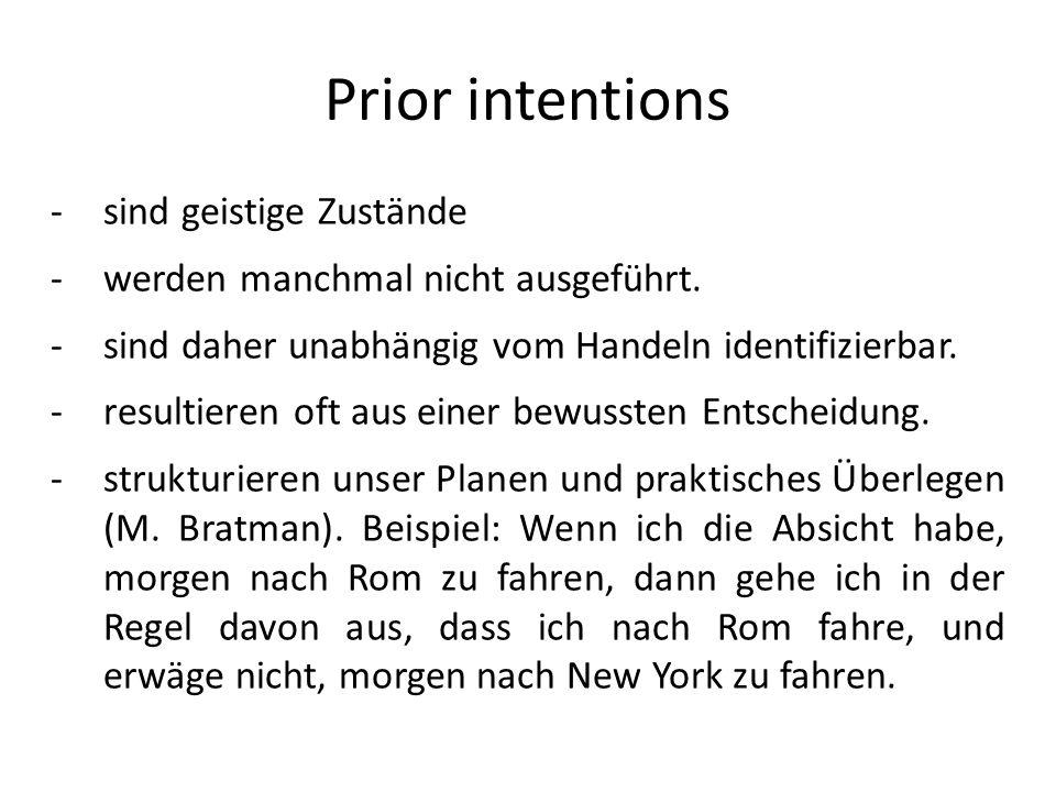Prior intentions -sind geistige Zustände -werden manchmal nicht ausgeführt. -sind daher unabhängig vom Handeln identifizierbar. -resultieren oft aus e