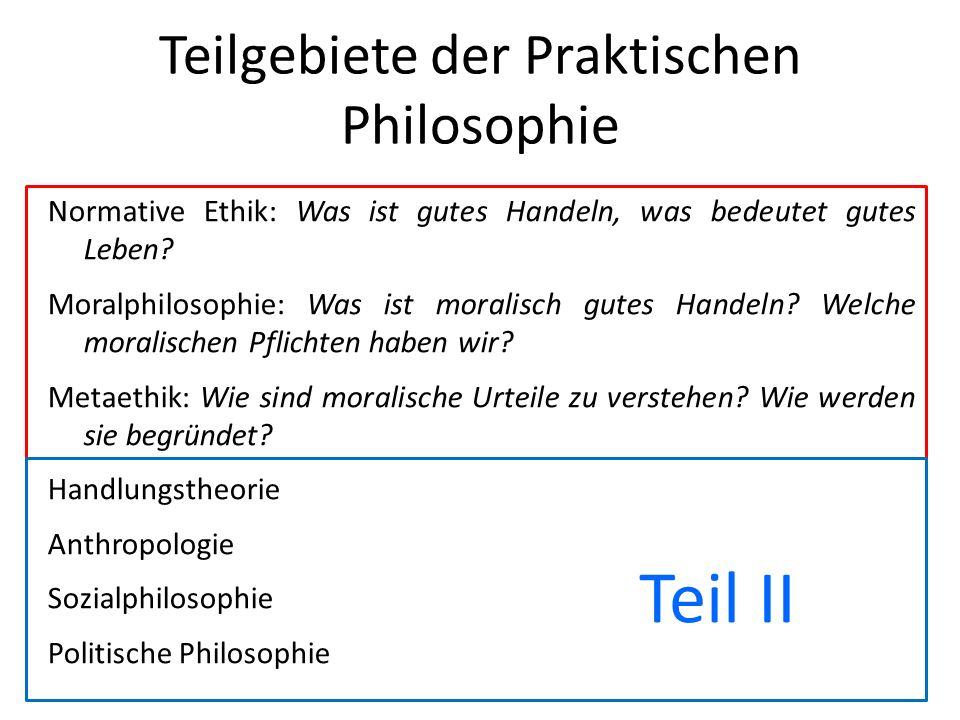 Teilgebiete der Praktischen Philosophie Normative Ethik: Was ist gutes Handeln, was bedeutet gutes Leben? Moralphilosophie: Was ist moralisch gutes Ha