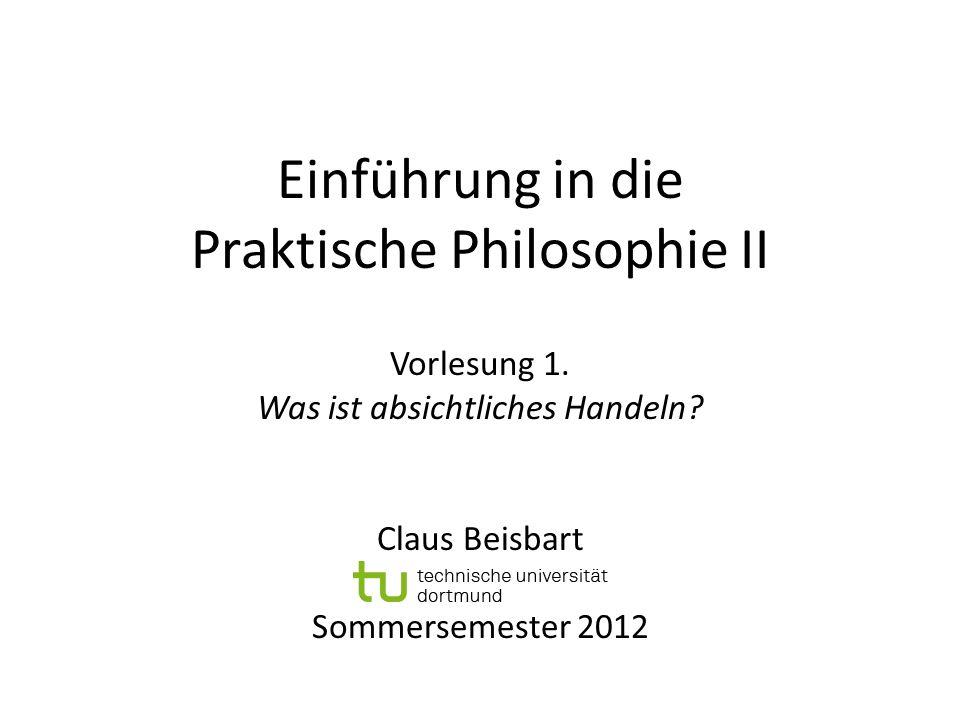 Einführung in die Praktische Philosophie II Vorlesung 1. Was ist absichtliches Handeln? Claus Beisbart Sommersemester 2012