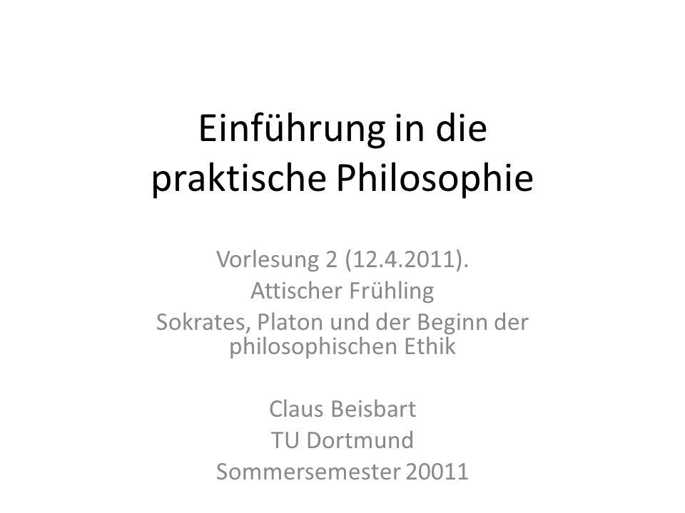 Einführung in die praktische Philosophie Vorlesung 2 (12.4.2011). Attischer Frühling Sokrates, Platon und der Beginn der philosophischen Ethik Claus B