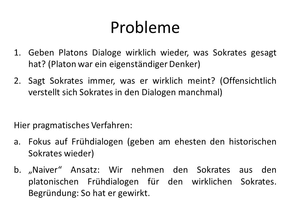 Probleme 1.Geben Platons Dialoge wirklich wieder, was Sokrates gesagt hat? (Platon war ein eigenständiger Denker) 2.Sagt Sokrates immer, was er wirkli