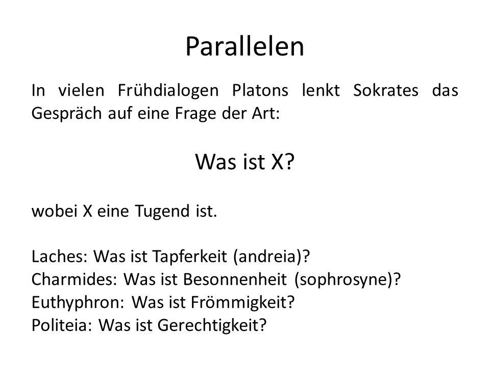 Parallelen In vielen Frühdialogen Platons lenkt Sokrates das Gespräch auf eine Frage der Art: Was ist X? wobei X eine Tugend ist. Laches: Was ist Tapf