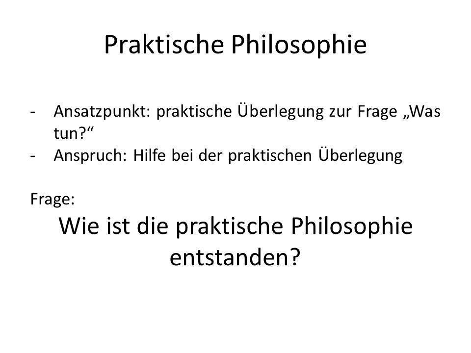 Praktische Philosophie -Ansatzpunkt: praktische Überlegung zur Frage Was tun? -Anspruch: Hilfe bei der praktischen Überlegung Frage: Wie ist die prakt