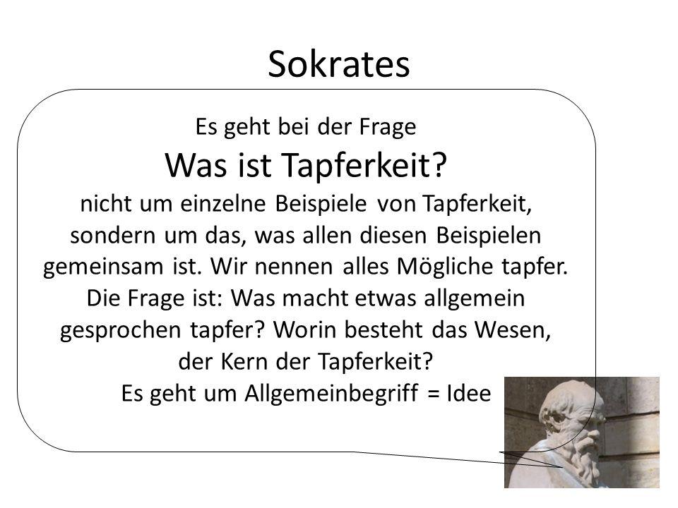 Sokrates Es geht bei der Frage Was ist Tapferkeit? nicht um einzelne Beispiele von Tapferkeit, sondern um das, was allen diesen Beispielen gemeinsam i