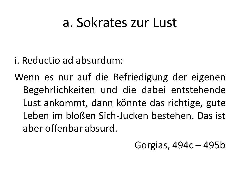 a. Sokrates zur Lust i. Reductio ad absurdum: Wenn es nur auf die Befriedigung der eigenen Begehrlichkeiten und die dabei entstehende Lust ankommt, da