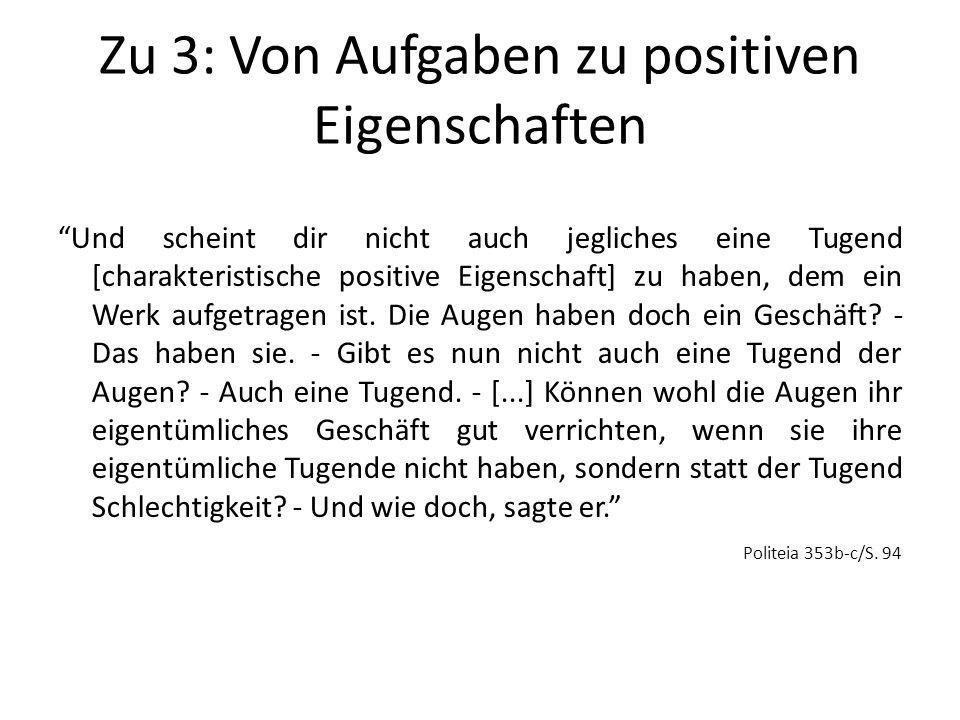 Zu 3: Von Aufgaben zu positiven Eigenschaften Und scheint dir nicht auch jegliches eine Tugend [charakteristische positive Eigenschaft] zu haben, dem ein Werk aufgetragen ist.