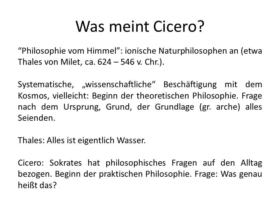 Was meint Cicero? Philosophie vom Himmel: ionische Naturphilosophen an (etwa Thales von Milet, ca. 624 – 546 v. Chr.). Systematische, wissenschaftlich