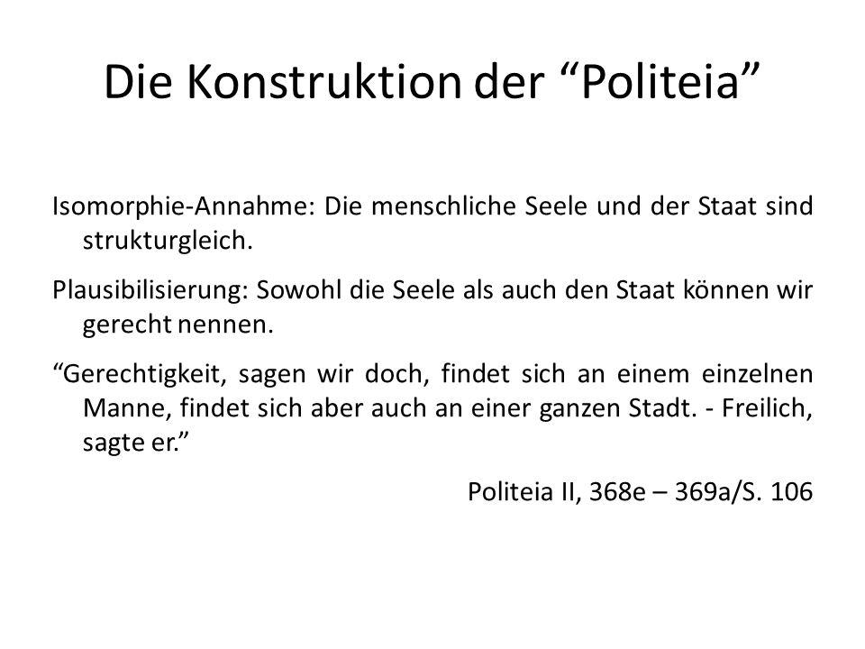 Die Konstruktion der Politeia Isomorphie-Annahme: Die menschliche Seele und der Staat sind strukturgleich. Plausibilisierung: Sowohl die Seele als auc