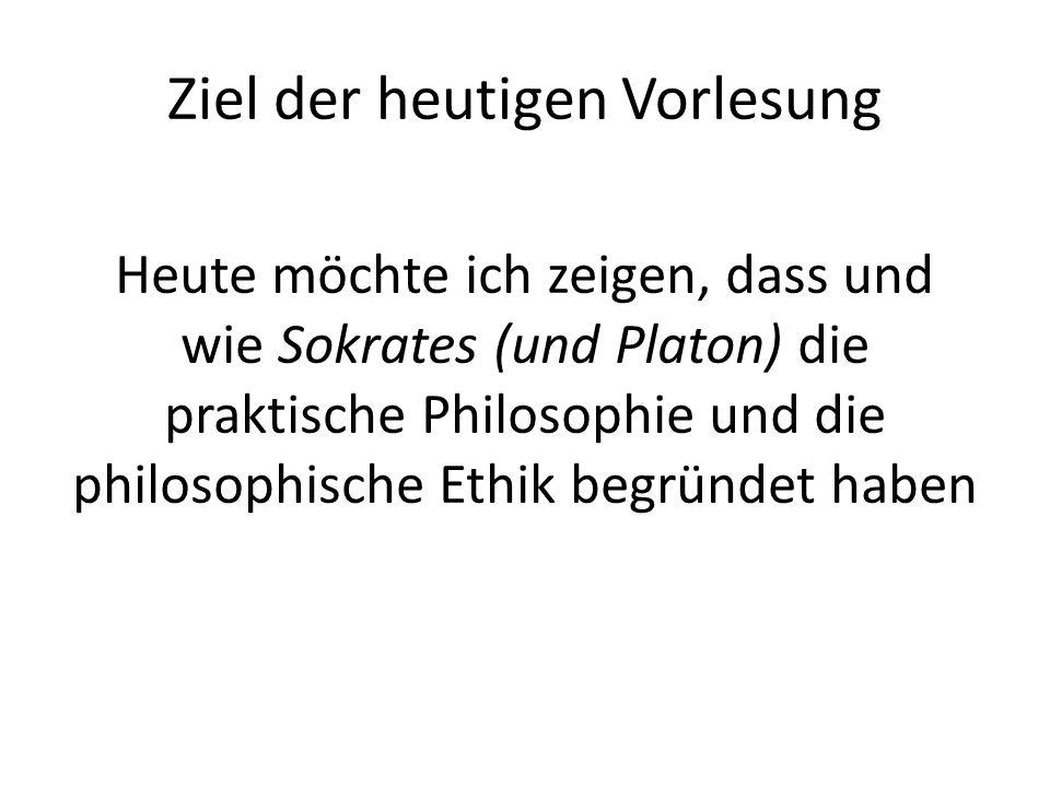 Ziel der heutigen Vorlesung Heute möchte ich zeigen, dass und wie Sokrates (und Platon) die praktische Philosophie und die philosophische Ethik begründet haben