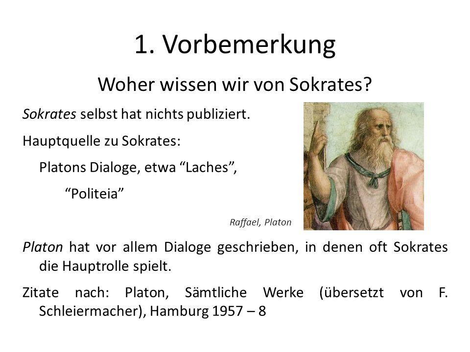 1. Vorbemerkung Woher wissen wir von Sokrates? Sokrates selbst hat nichts publiziert. Hauptquelle zu Sokrates: Platons Dialoge, etwa Laches, Politeia