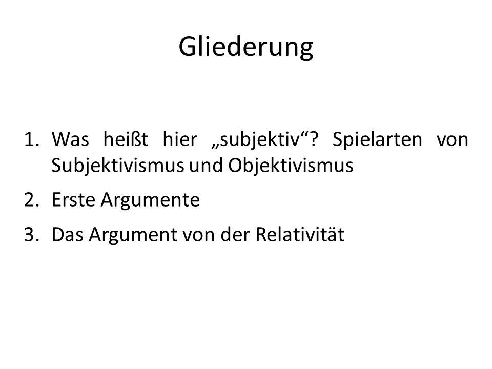 Gliederung 1.Was heißt hier subjektiv? Spielarten von Subjektivismus und Objektivismus 2.Erste Argumente 3.Das Argument von der Relativität