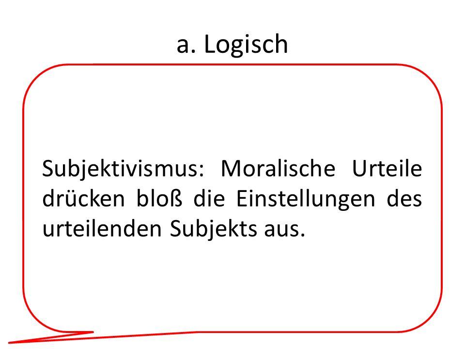a. Logisch Subjektivismus: Moralische Urteile drücken bloß die Einstellungen des urteilenden Subjekts aus.
