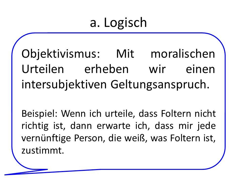 a. Logisch Objektivismus: Mit moralischen Urteilen erheben wir einen intersubjektiven Geltungsanspruch. Beispiel: Wenn ich urteile, dass Foltern nicht