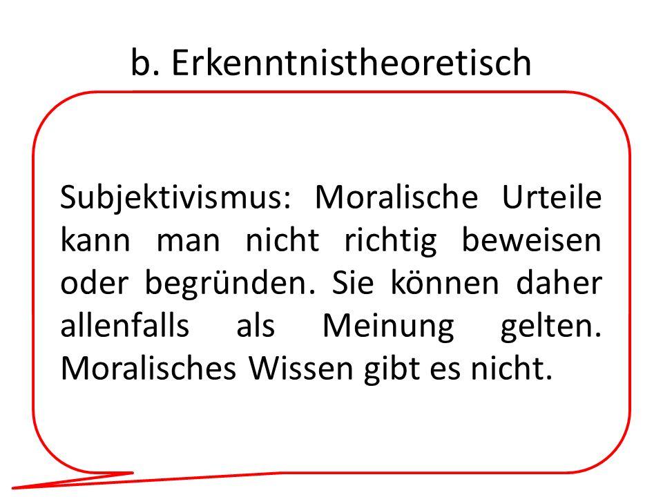 b. Erkenntnistheoretisch Subjektivismus: Moralische Urteile kann man nicht richtig beweisen oder begründen. Sie können daher allenfalls als Meinung ge