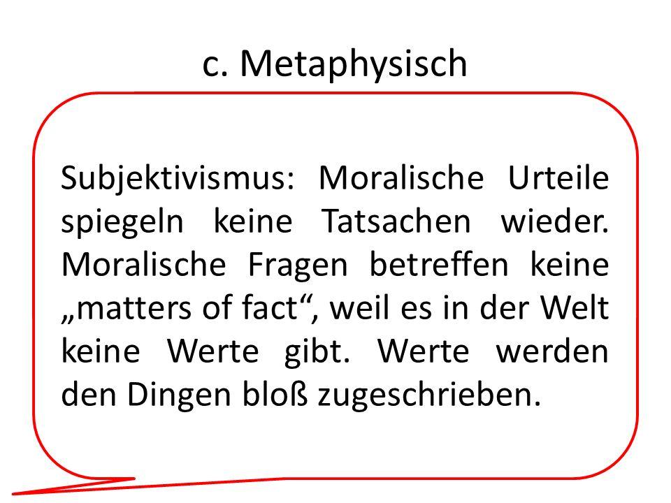 c. Metaphysisch Subjektivismus: Moralische Urteile spiegeln keine Tatsachen wieder. Moralische Fragen betreffen keine matters of fact, weil es in der