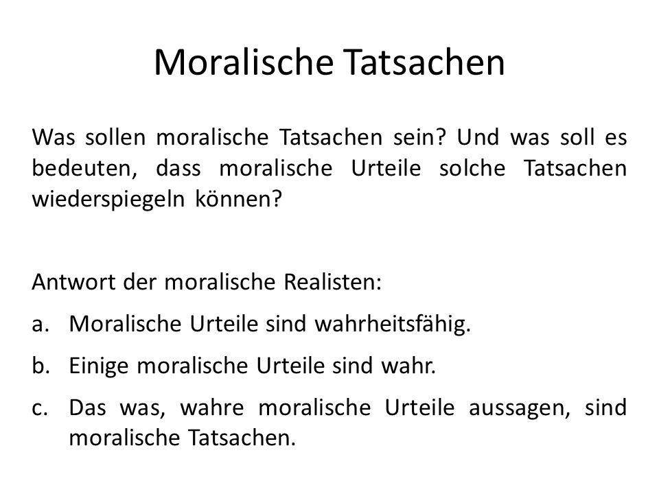 Moralische Tatsachen Was sollen moralische Tatsachen sein? Und was soll es bedeuten, dass moralische Urteile solche Tatsachen wiederspiegeln können? A