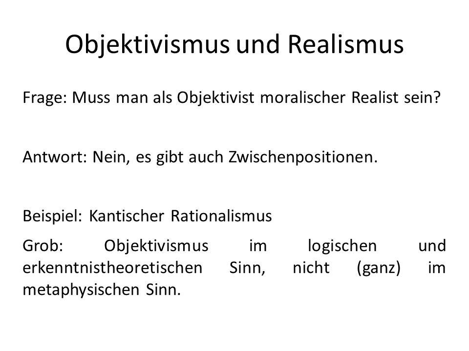 Objektivismus und Realismus Frage: Muss man als Objektivist moralischer Realist sein? Antwort: Nein, es gibt auch Zwischenpositionen. Beispiel: Kantis