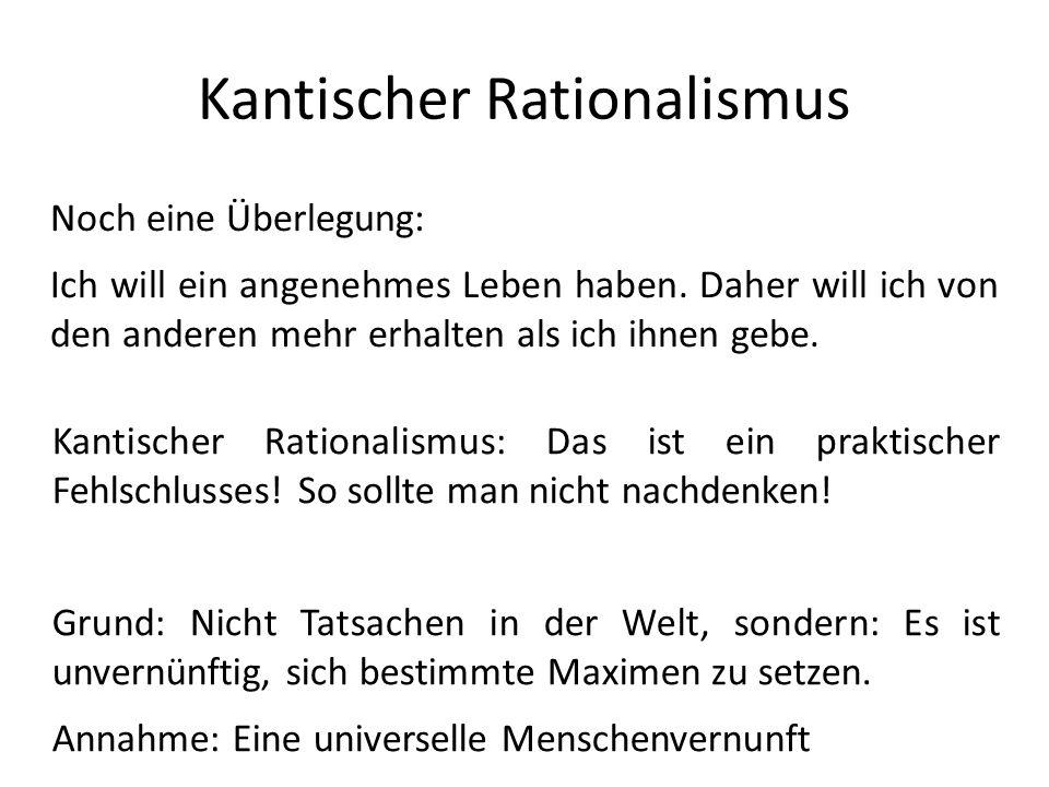 Kantischer Rationalismus Noch eine Überlegung: Ich will ein angenehmes Leben haben. Daher will ich von den anderen mehr erhalten als ich ihnen gebe. K