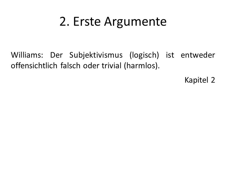 2. Erste Argumente Williams: Der Subjektivismus (logisch) ist entweder offensichtlich falsch oder trivial (harmlos). Kapitel 2