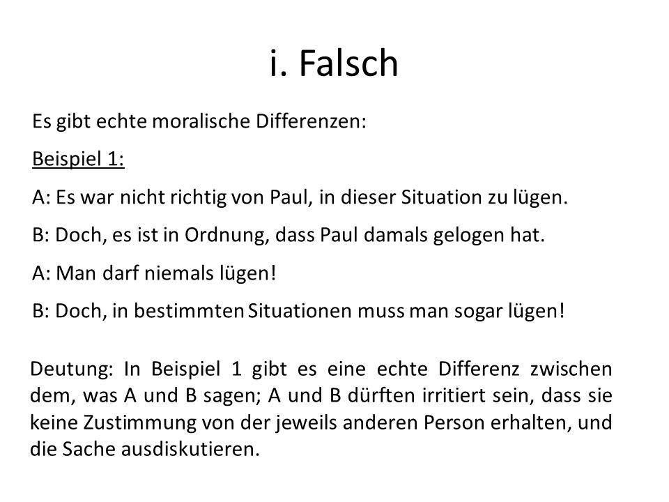 i. Falsch Es gibt echte moralische Differenzen: Beispiel 1: A: Es war nicht richtig von Paul, in dieser Situation zu lügen. B: Doch, es ist in Ordnung
